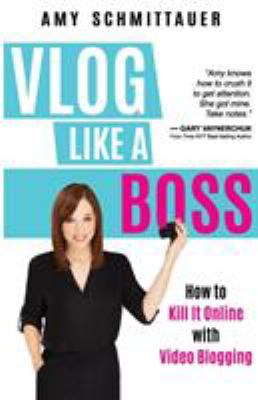 Vlog like a boss : how to kill it online with video blogging