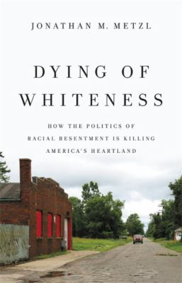 Dying of whiteness : how the politics of racial resentment is killing America's heartland