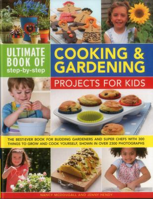 Ultimate book of step-by-step cooking & gardening projects for kids : the best-ever book for budding gardeners and super chefs with 300 things to grow and cook yourself, shown in over 2300 photographs