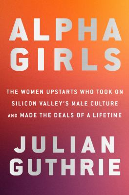 Alpha girls : the women upstarts who took on Silicon Valley's male culture and made the deals of a lifetime