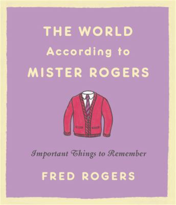 The world according to Mister Rogers : important things to remember