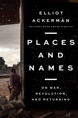 Places and names : on war, revolution, and returning / Elliot Ackerman.
