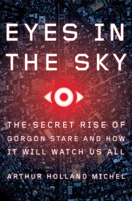 Eyes in the sky : the secret rise of Gorgon Stare and how it will watch us all / Arthur Holland Michel.