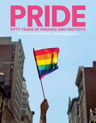 Pride : fifty years of parades and protests from the photo archives of The New York Times