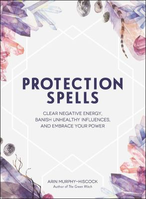 Protection spells : clear negative energy, banish unhealthy influences, and embrace your power