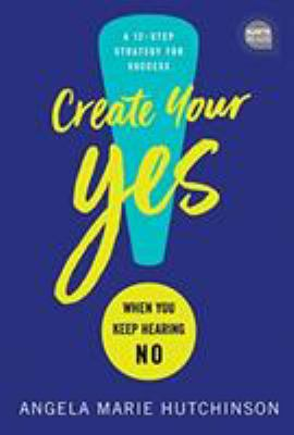 Create your yes! : when you keep hearing NO : a 12-step strategy for success