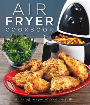 Air fryer cookbook : amazing recipes without the guilt.