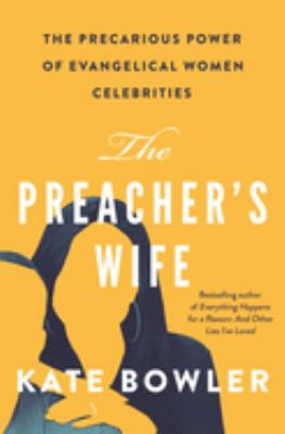 The preacher's wife : the precarious power of evangelical women celebrities / Kate Bowler.