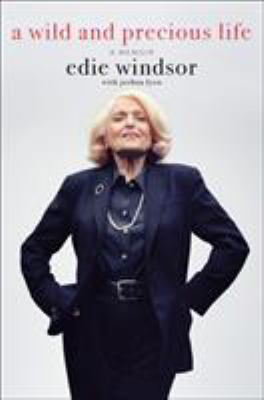 A wild and precious life : a memoir / Edie Windsor ; with Joshua Lyon.