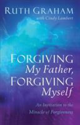 Forgiving my father, forgiving myself : an invitation to the miracle of forgiveness