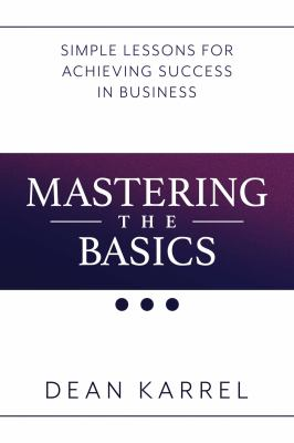 Mastering the basics : simple lessons for achieving success in business