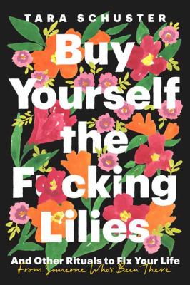 Buy yourself the f*cking lilies : and other rituals to fix your life, from someone who's been there