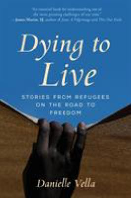 Dying to live : stories from refugees on the road to freedom