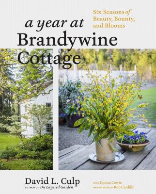 A year at Brandywine cottage : six seasons of beauty, bounty, and blooms  / David L. Culp with Denise Cowie ; photographs by Rob Cardillo.
