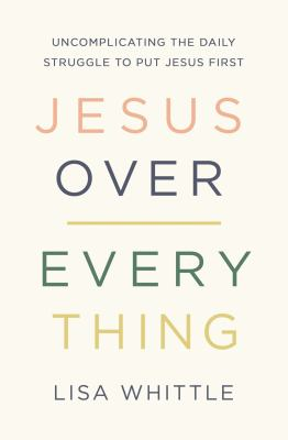 Jesus over everything : uncomplicating the daily struggle to put Jesus first
