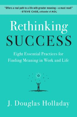 Rethinking success : eight essential practices for finding meaning in work and life