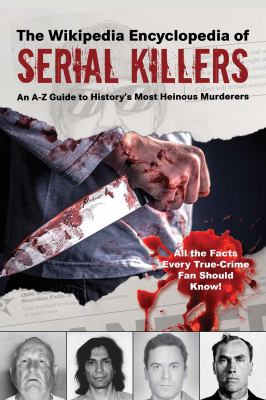 The Wikipedia encyclopedia of serial killers : an A-Z guide to history's most heinous murderers.