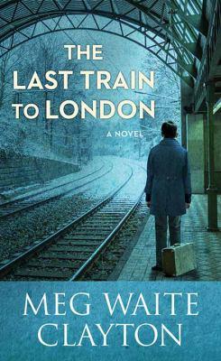 The last train to London : a novel / Meg Waite Clayton.