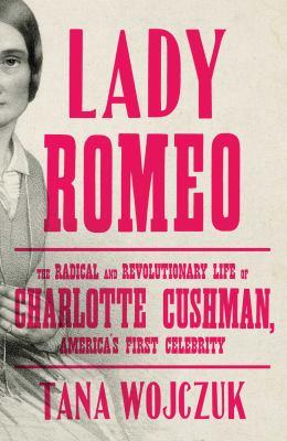 Lady Romeo : the radical and revolutionary life of Charlotte Cushman, America's first celebrity / Tana Wojczuk.