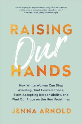 Raising our hands : how white women can stop avoiding hard conversations, start accepting responsibility, and find our place on the new frontlines