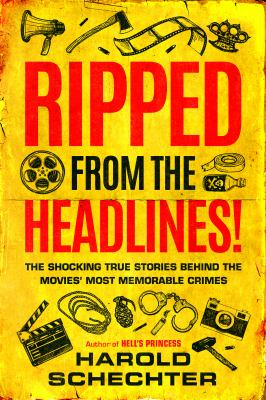 Ripped from the headlines! : the shocking true stories behind the movies' most memorable crimes