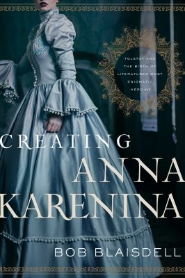 Creating Anna Karenina : Tolstoy and the birth of literature's most enigmatic heroine / Bob Blaisdell ; foreword by Boris Dralyuk.