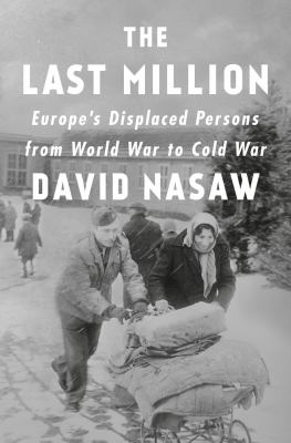 The last million : Europe's displaced persons from World War to Cold War / David Nasaw.