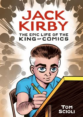 Jack Kirby : the epic life of the king of comics / Tom Scioli ; color assists by Bill Crabtree.