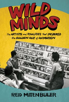 Wild minds : the artists and rivalries that inspired the golden age of animation / Reid Mitenbuler.