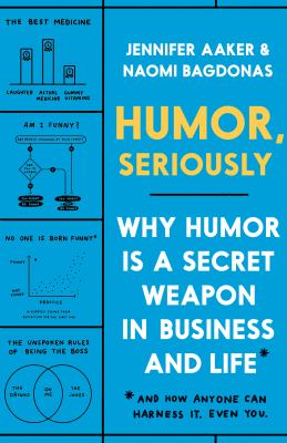 Humor, seriously : why humor is a secret weapon in business and life and how anyone can harness it. Even you.