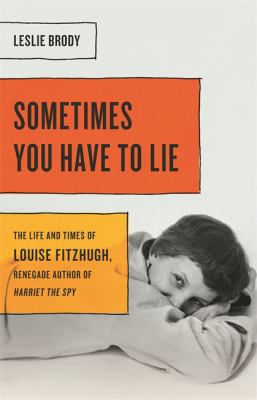 Sometimes you have to lie : the life and times of Louise Fitzhugh, renegade author of Harriet the spy