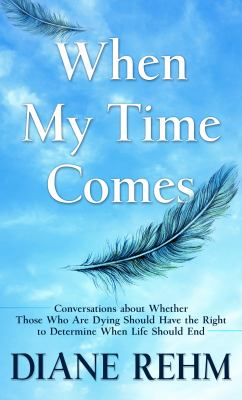 When my time comes : conversations about whether those who are dying should have the right to determine when life should end