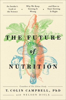 The future of nutrition : an insider's look at the science, why we keep getting it wrong, and how to start getting it right