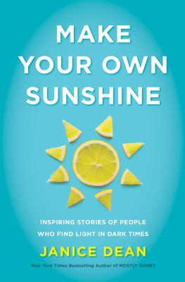 Make your own sunshine : inspiring stories of people who find light in dark times