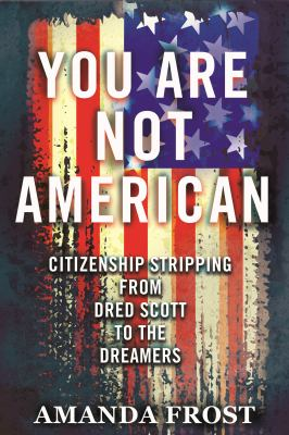 You are not American : citizenship stripping from Dred Scott to the dreamers / Amanda Frost.