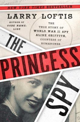 The princess spy : the true story of World War II spy Aline Griffith, Countess of Romanones