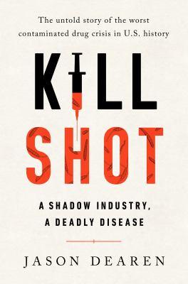 Kill shot : a shadow industry, a deadly disease / by Jason Dearen.