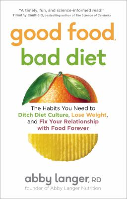Good food, bad diet : the habits you need to ditch diet culture, lose weight, and fix your relationship with food forever