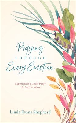 Praying through every emotion : experiencing God's peace no matter what