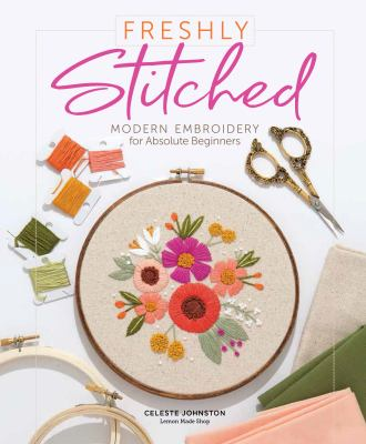 Freshly stitched: modern embroidery for absolute beginners