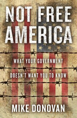 Not free America : what your government doesn't want you to know
