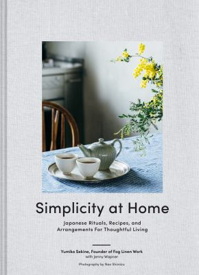 Simplicity at home : Japanese rituals, recipes, and arrangements for thoughtful living