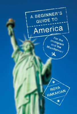 A beginner's guide to America : for the immigrant and the curious / Roya Hakakian.