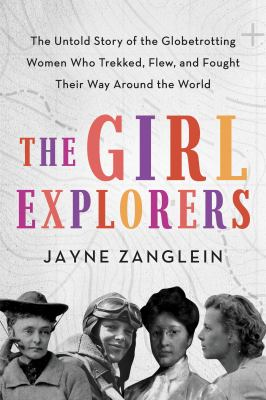 The girl explorers : the untold story of the globetrotting women who trekked, flew, and fought their way around the world