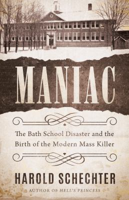 Maniac : the Bath school disaster and the birth of the modern mass killer