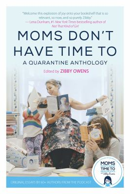 Moms don't have time to : a quarantine anthology