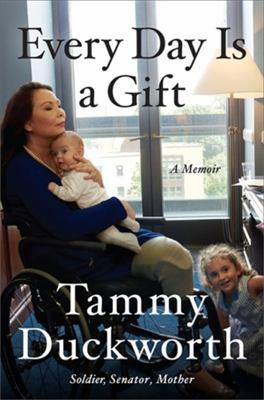 Every day is a gift : a memoir / Senator Tammy Duckworth.
