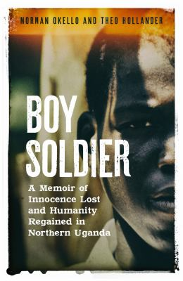 Boy soldier : a memoir of innocence lost and humanity regained in northern Uganda