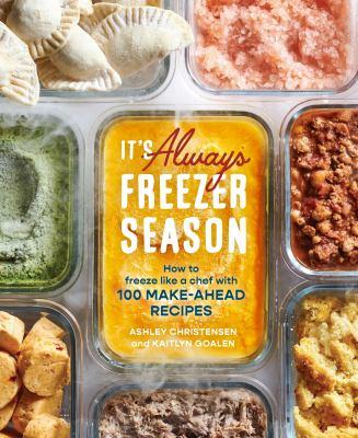 It's always freezer season : how to freeze like a chef with 100 make-ahead recipes