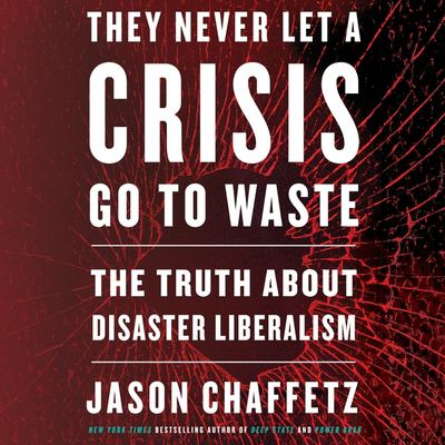 They never let a crisis go to waste : the truth about disaster liberalism